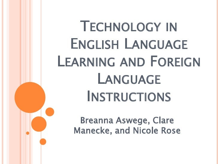 Technology in English Language Learning and Foreign Language Instructions<br />BreannaAswege, Clare Manecke, and Nicole Ro...