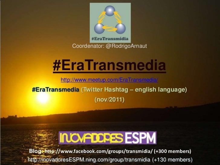 Coordenator: @RodrigoArnaut         #EraTransmedia            http://www.meetup.com/EraTransmedia/ #EraTransmedia (Twitter...