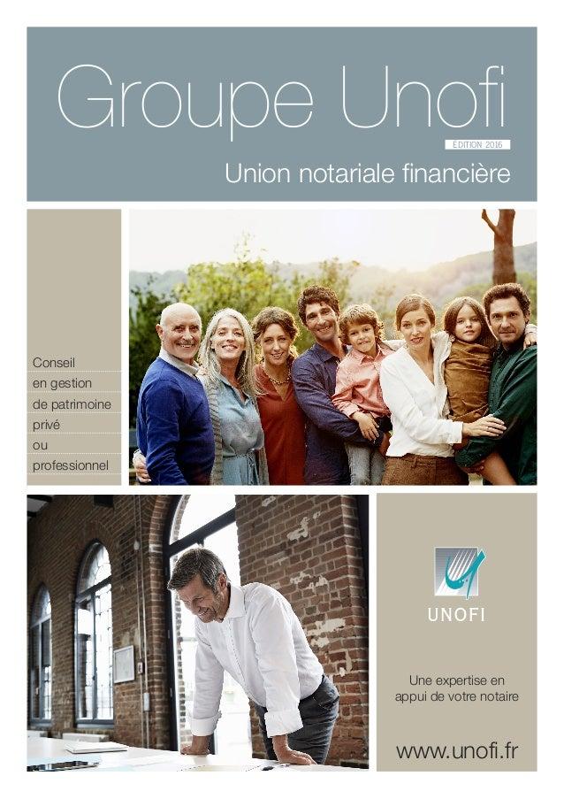 Groupe Unofi Union notariale financière ÉDITION 2016 www.unofi.fr Une expertise en appui de votre notaire Conseil en gesti...