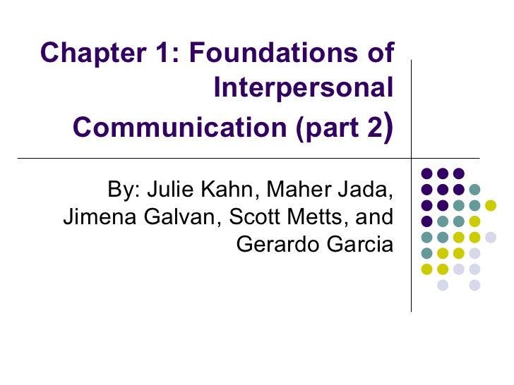 Chapter 1: Foundations of Interpersonal Communication (part 2 ) By: Julie Kahn, Maher Jada, Jimena Galvan, Scott Metts, an...