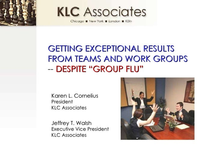 "GETTING EXCEPTIONAL RESULTS FROM TEAMS AND WORK GROUPS  --  DESPITE ""GROUP FLU"" Karen L. Cornelius President  KLC Associat..."