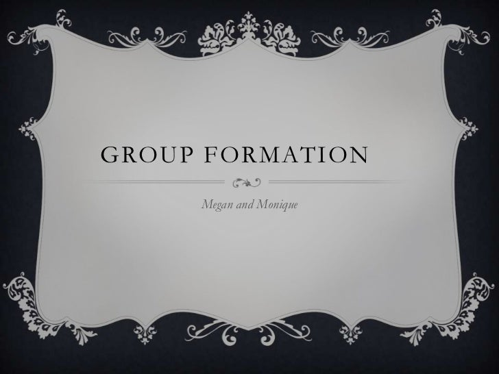 Group FORMATION	<br />Megan and Monique<br />