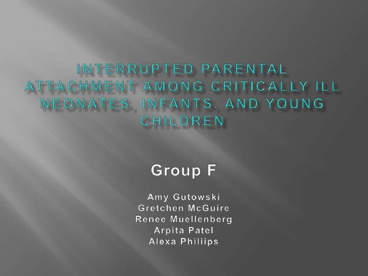 INTERRUPTED PARENTAL ATTACHMENT AMONG CRITICALLY ILL NEONATES, INFANTS, AND YOUNG CHILDREN<br />Group F<br />Amy Gutowski<...