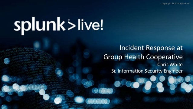 Copyright © 2015 Splunk Inc. Incident Response at Group Health Cooperative Chris White Sr. Information Security Engineer