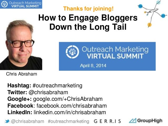 How to Engage Bloggers Down the Long Tail Thanks for joining! @chrisabraham #outreachmarketing Hashtag: #outreachmarketing...