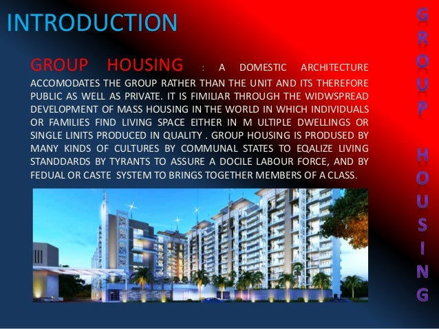 INTRODUCTION GROUP HOUSING : A DOMESTIC ARCHITECTURE ACCOMODATES THE GROUP RATHER THAN THE UNIT AND ITS THEREFORE PUBLIC A...