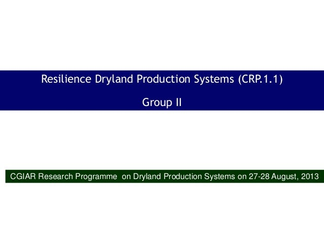 Resilience Dryland Production Systems (CRP.1.1) Group II CGIAR Research Programme on Dryland Production Systems on 27-28 A...