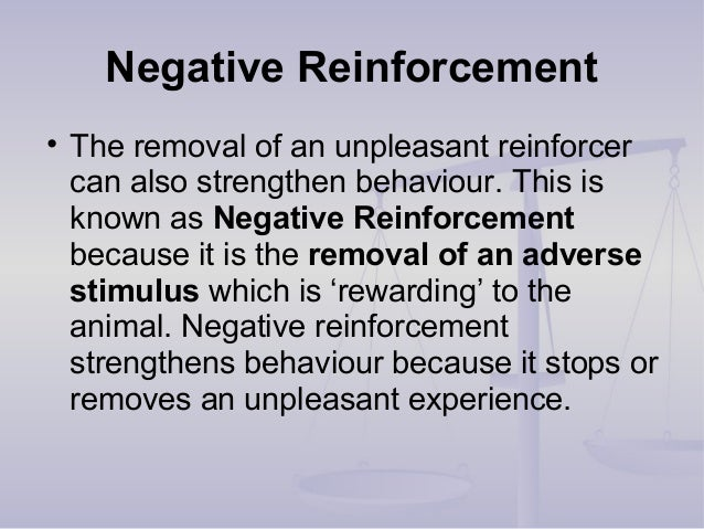 Negative Reinforcement • The removal of an unpleasant reinforcer can also strengthen behaviour. This is known as Negative ...