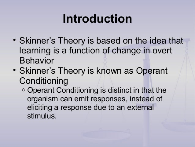 Introduction • Skinner's Theory is based on the idea that learning is a function of change in overt Behavior • Skinner's T...