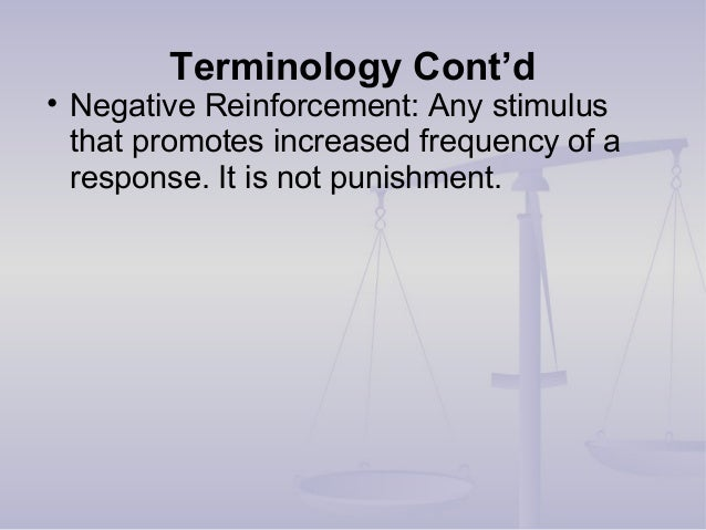 Terminology Cont'd • Negative Reinforcement: Any stimulus that promotes increased frequency of a response. It is not punis...