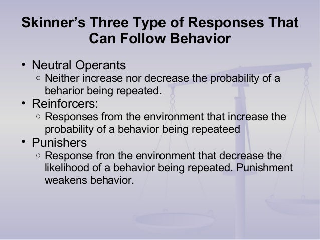 Skinner's Three Type of Responses That Can Follow Behavior • Neutral Operants o Neither increase nor decrease the probabil...