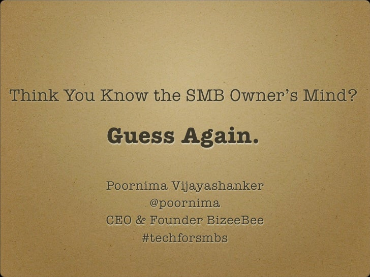 Think You Know the SMB Owner's Mind?          Guess Again.          Poornima Vijayashanker                @poornima       ...