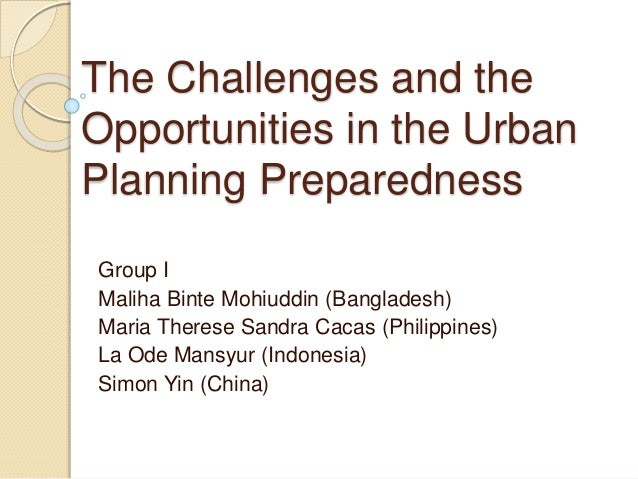 The Challenges and the Opportunities in the Urban Planning Preparedness Group I Maliha Binte Mohiuddin (Bangladesh) Maria ...
