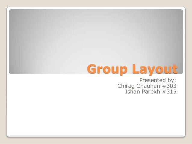 Group Layout Presented by: Chirag Chauhan #303 Ishan Parekh #315