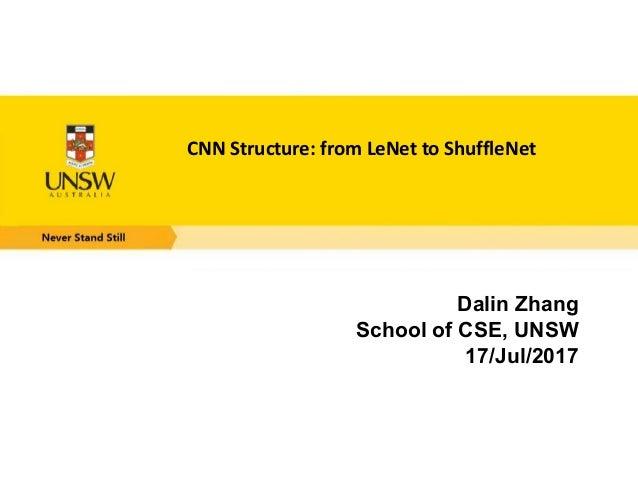 CNN Structure: from LeNet to ShuffleNet Dalin Zhang School of CSE, UNSW 17/Jul/2017