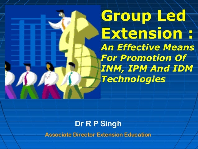 Dr R P SinghAssociate Director Extension EducationGroup LedExtension :An Effective MeansFor Promotion OfINM, IPM And IDMTe...