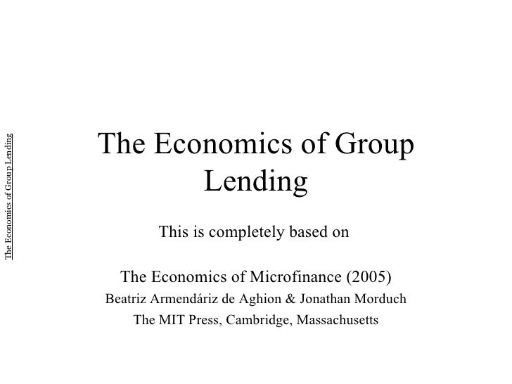 The Economics of Group Lending This is completely based on  The Economics of Microfinance (2005) Beatriz Armend á riz de A...