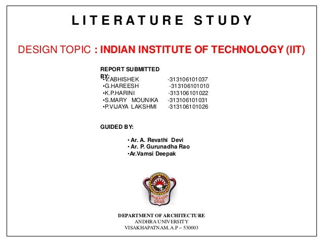 L I T E R A T U R E S T U D Y DESIGN TOPIC : INDIAN INSTITUTE OF TECHNOLOGY (IIT) GUIDED BY: • Ar. A. Revathi Devi • Ar. P...