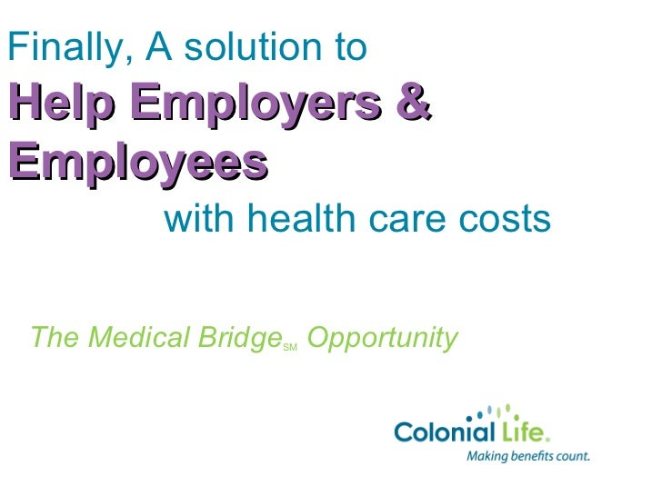 Finally, A solution toHelp Employers &Employees          with health care costs The Medical Bridge Opportunity            ...