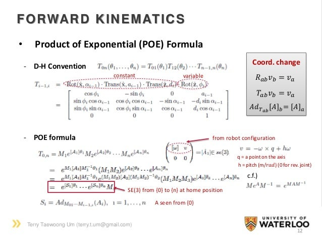 Terry Taewoong Um (terry.t.um@gmail.com) 12 FORWARD KINEMATICS • Product of Exponential (POE) Formula - D-H Convention - P...