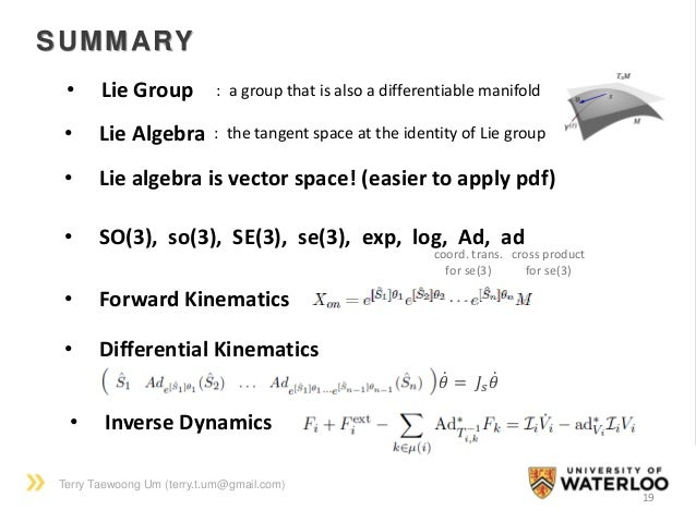 Terry Taewoong Um (terry.t.um@gmail.com) 19 SUMMARY • Lie Group : a group that is also a differentiable manifold • Lie Alg...
