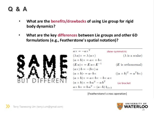 Terry Taewoong Um (terry.t.um@gmail.com) 20 Q & A • What are the benefits/drawbacks of using Lie group for rigid body dyna...