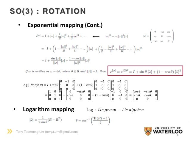 Terry Taewoong Um (terry.t.um@gmail.com) 8 SO(3) : ROTATION • Exponential mapping (Cont.) e.g.) 𝑅𝑜𝑡 𝑧, 𝜃 = 𝐼 + 𝑠𝑖𝑛𝜃 0 −1 0...