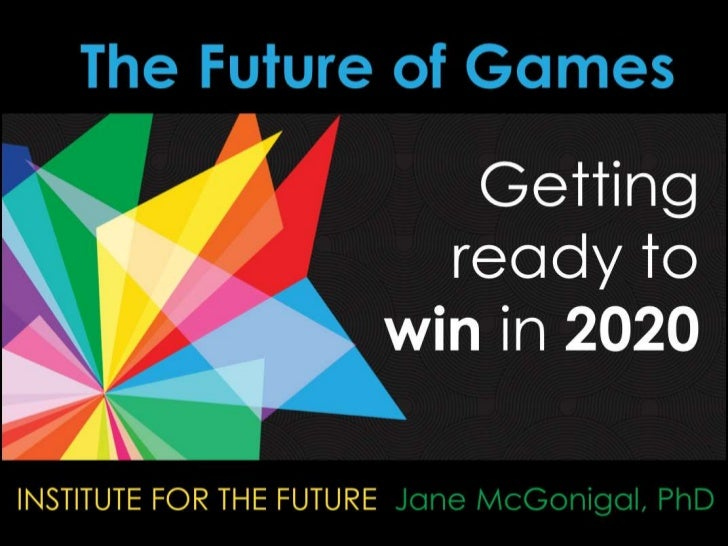 The Future of Games<br />Getting ready to win in 2020<br />INSTITUTE FOR THE FUTURE  Jane McGonigal, PhD<br />