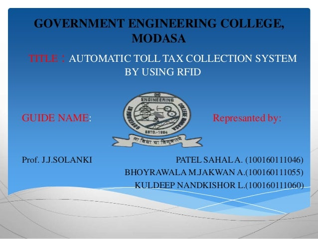 GOVERNMENT ENGINEERING COLLEGE,  MODASA  TITLE : AUTOMATIC TOLL TAX COLLECTION SYSTEM  BY USING RFID  GUIDE NAME: Represan...