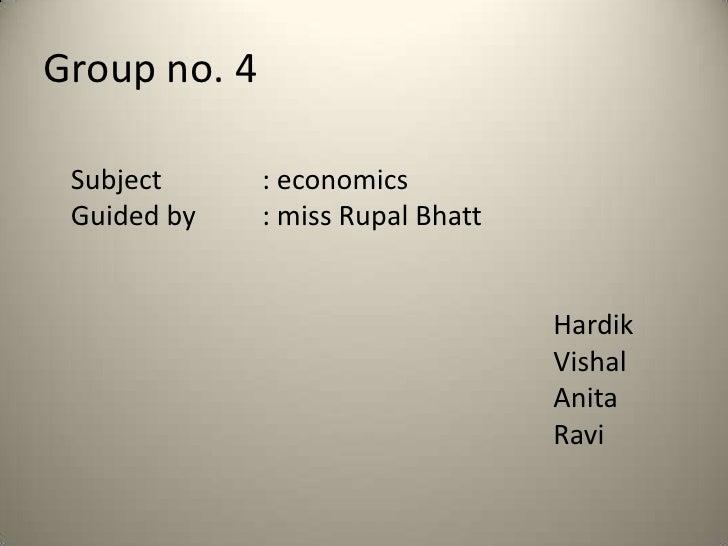 Group no. 4 Subject      : economics Guided by    : miss Rupal Bhatt                                   Hardik             ...