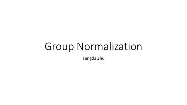 Group Normalization Fengda Zhu