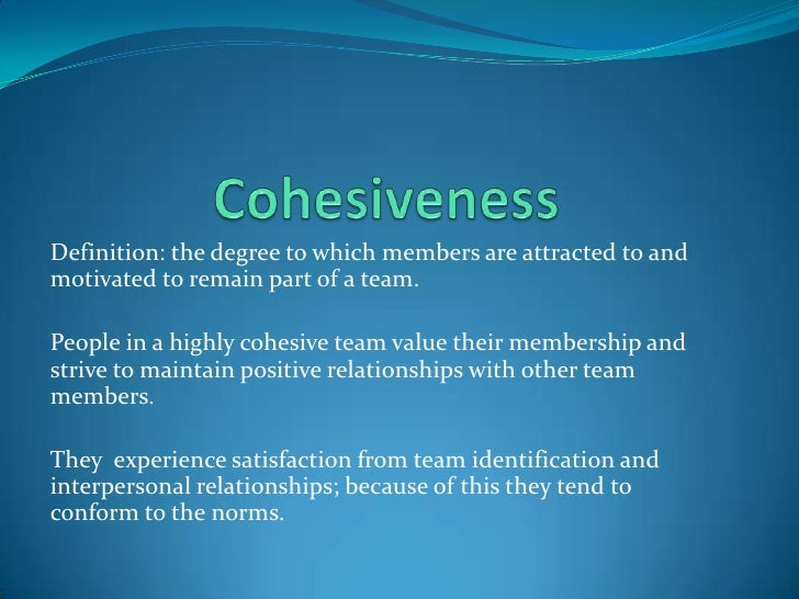 Definition: the degree to which members are attracted to and motivated to remain part of a team.  People in a highly cohes...