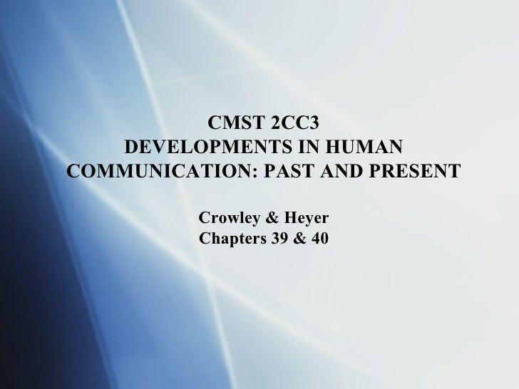 CMST 2CC3 DEVELOPMENTS IN HUMAN COMMUNICATION: PAST AND PRESENT Crowley & Heyer Chapters 39 & 40