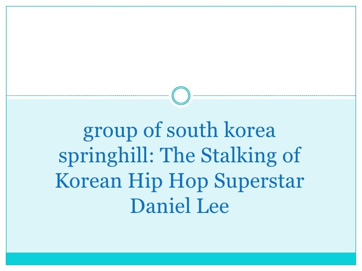 group of south koreaspringhill: The Stalking ofKorean Hip Hop Superstar       Daniel Lee