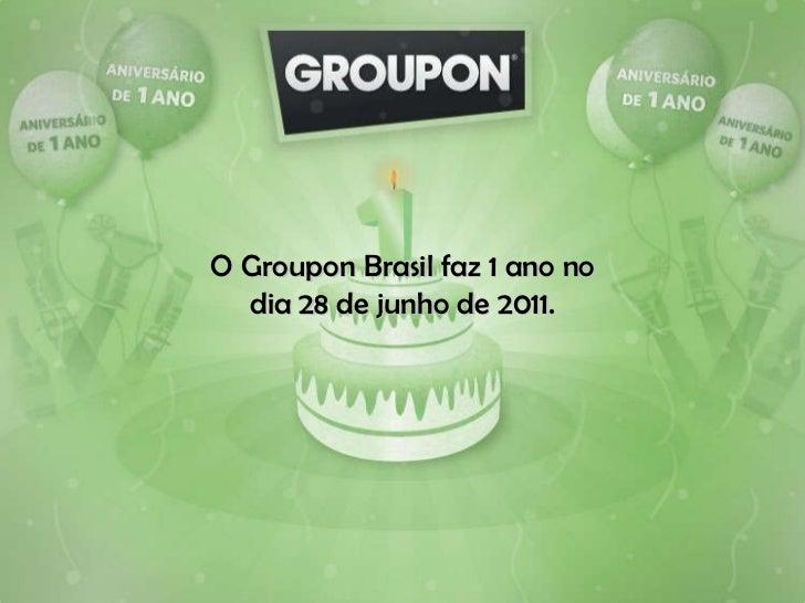 O Groupon Brasil faz 1 ano no dia 28 de junho de 2011.