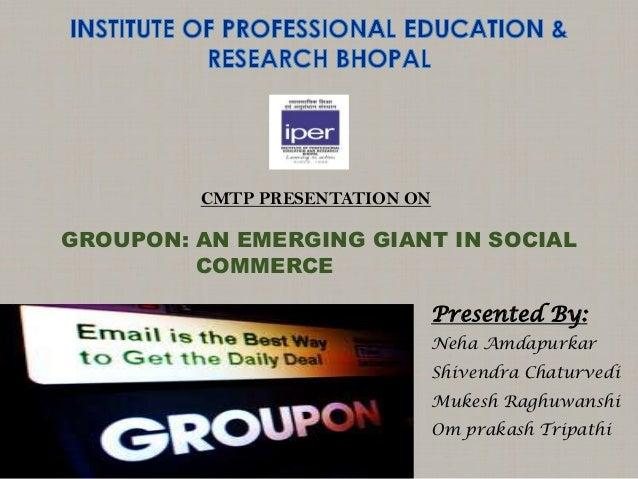 CMTP PRESENTATION ONPresented By:Neha AmdapurkarShivendra ChaturvediMukesh RaghuwanshiOm prakash TripathiGROUPON: AN EMERG...