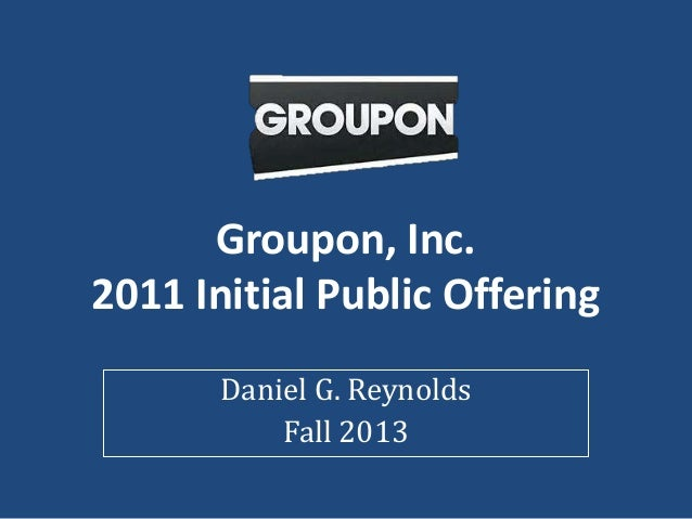Groupon, Inc. 2011 Initial Public Offering Daniel G. Reynolds Fall 2013