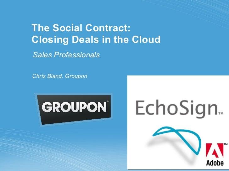 The Social Contract:  Closing Deals in the Cloud Sales Professionals <ul><li>Chris Bland, Groupon </li></ul>