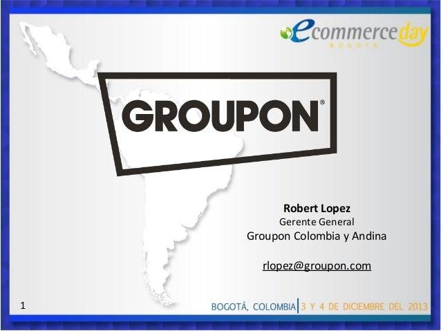 Robert Lopez  Gerente General  Groupon Colombia y Andina rlopez@groupon.com 1