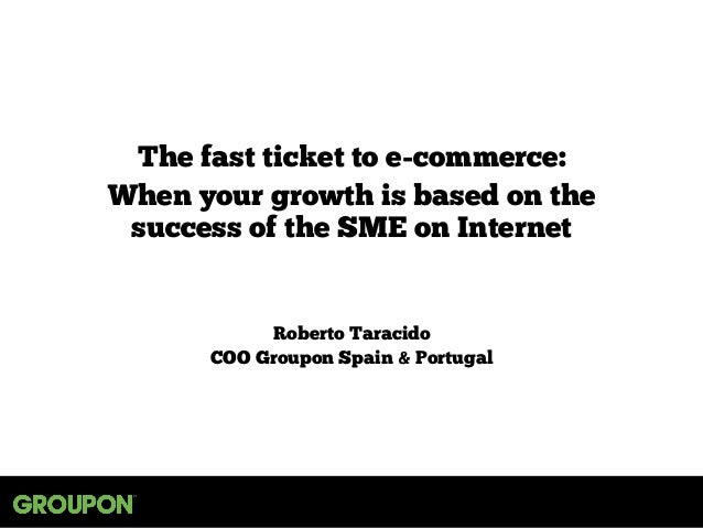 The fast ticket to e-commerce: When your growth is based on the success of the SME on Internet Roberto Taracido COO Groupo...
