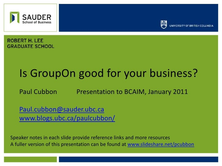Is GroupOn good for your business?<br />Paul Cubbon		 Presentation to BCAIM, January 2011<br />Paul.cubbon@sauder.ubc.ca<b...
