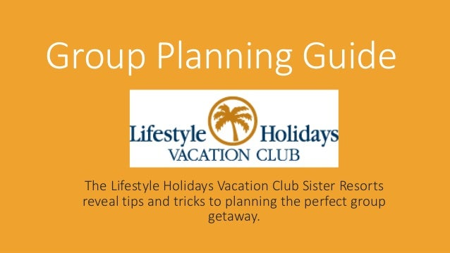 Group Planning Guide  The Lifestyle Holidays Vacation Club Sister Resorts  reveal tips and tricks to planning the perfect ...