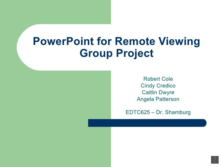 PowerPoint for Remote Viewing Group Project Robert Cole Cindy Credico Caitlin Dwyre Angela Patterson EDTC625 – Dr. Shamburg