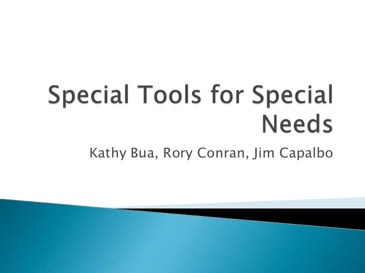 Special Tools for Special Needs<br />Kathy Bua, Rory Conran, Jim Capalbo<br />