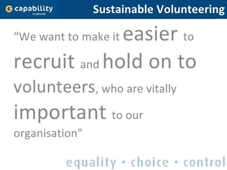 "Sustainable Volunteering <ul><li>"" We want to make it  easier  to  recruit  and  hold on to  volunteers , who are vitally ..."
