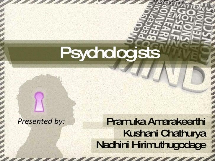 Psychologists Presented by: Pramuka Amarakeerthi Kushani Chathurya Nadhini Hirimuthugodage