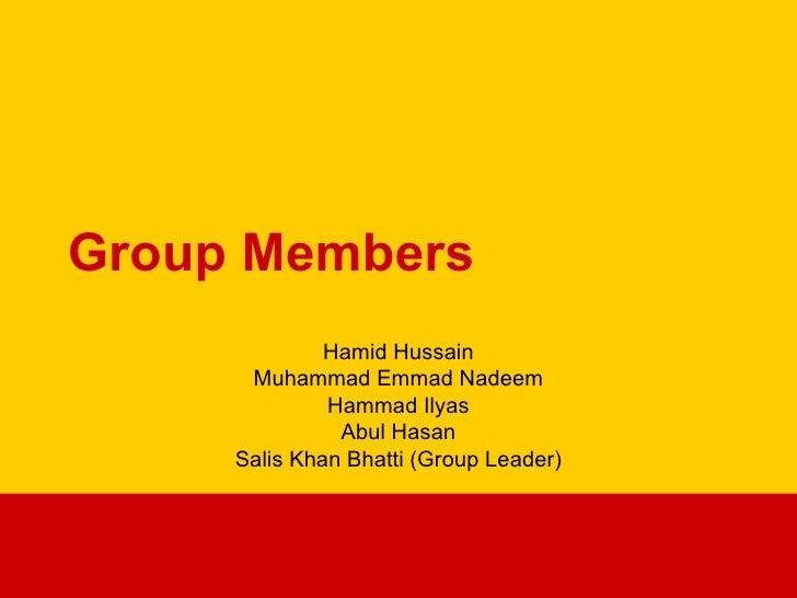 Group Members Hamid Hussain Muhammad Emmad Nadeem Hammad Ilyas Abul Hasan Salis Khan Bhatti (Group Leader)
