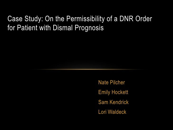 Case Study: On the Permissibility of a DNR Orderfor Patient with Dismal Prognosis                              Nate Pilche...