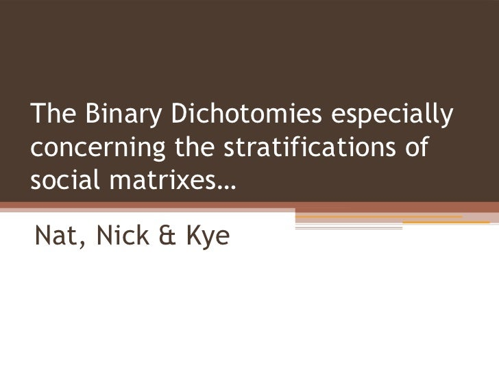 The Binary Dichotomies especiallyconcerning the stratifications ofsocial matrixes…Nat, Nick & Kye