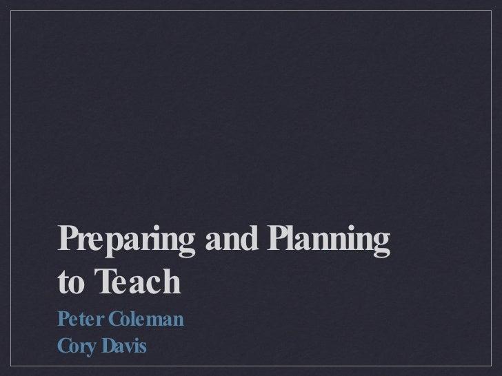 Preparing and Planning to Teach <ul><li>Peter Coleman </li></ul><ul><li>Cory Davis </li></ul>